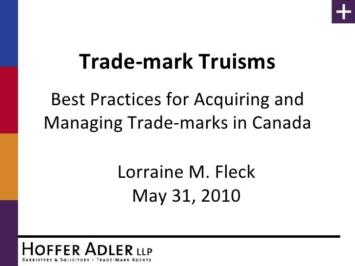 Trade-mark Truisms Best Practices for Acquiring and Managing Trade-marks in Canada          Lorraine M. Fleck           Ma...