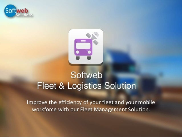 Softweb Fleet & Logistics Solution Improve the efficiency of your fleet and your mobile workforce with our Fleet Managemen...