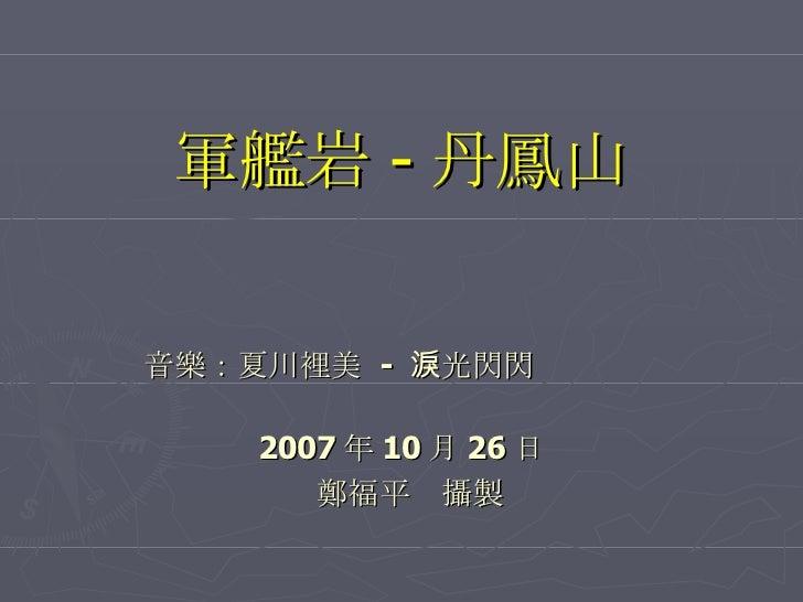 軍艦岩 - 丹鳳山 音樂: 夏川裡美  -  淚光閃閃          2007 年 10 月 26 日 鄭福平 攝製