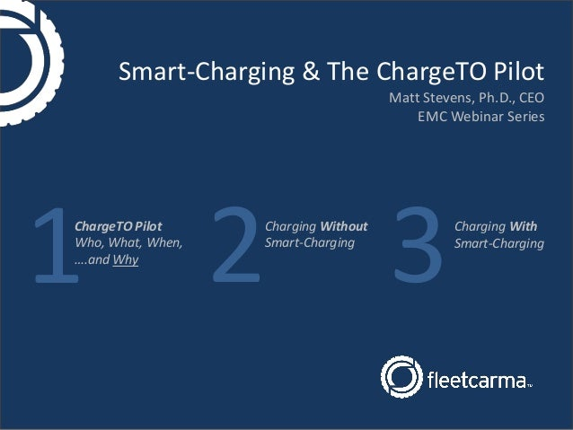 Smart-Charging & The ChargeTO Pilot Matt Stevens, Ph.D., CEO EMC Webinar Series ChargeTO Pilot Who, What, When, ….and Why ...