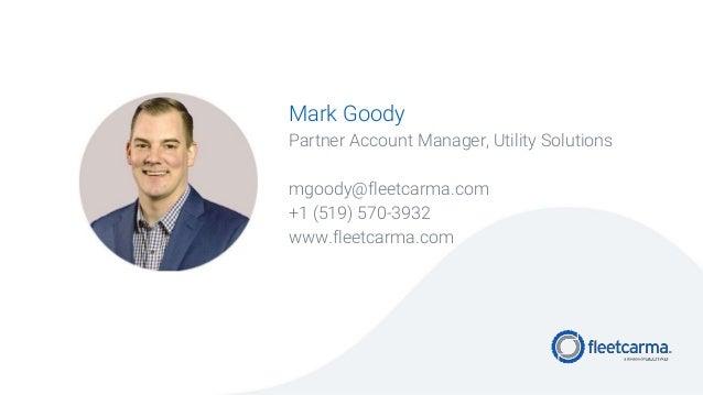 Mark Goody Partner Account Manager, Utility Solutions mgoody@fleetcarma.com +1 (519) 570-3932 www.fleetcarma.com