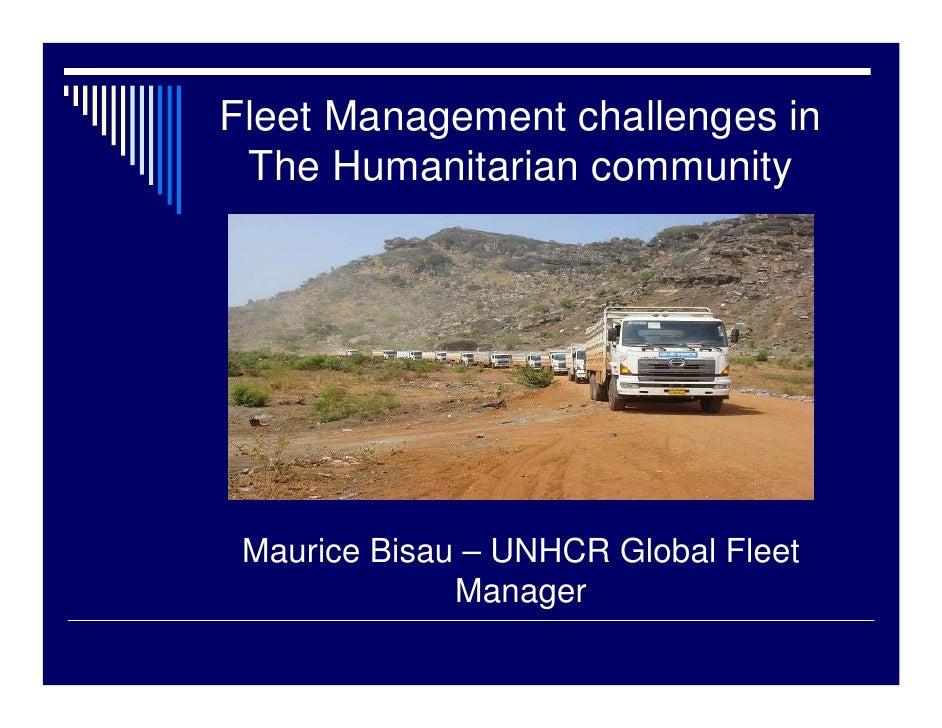 Fleet Management challenges in  The Humanitarian community      Maurice Bisau – UNHCR Global Fleet               Manager