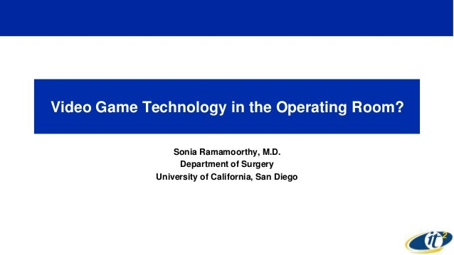 Video Game Technology in the Operating Room? Sonia Ramamoorthy, M.D. Department of Surgery University of California, San D...
