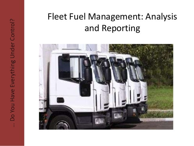 Fleet Fuel Management: Analysis and Reporting …DoYouHaveEverythingUnderControl?