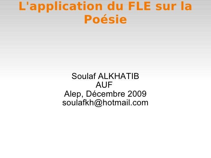 L'application du FLE sur la Poésie Soulaf ALKHATIB AUF  Alep, Décembre 2009 [email_address]
