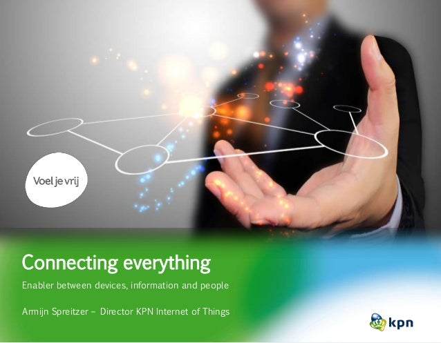 Connecting everything Enabler between devices, information and people Armijn Spreitzer – Director KPN Internet of Things