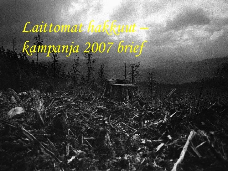 Laittomat hakkuut –kampanja 2007 brief