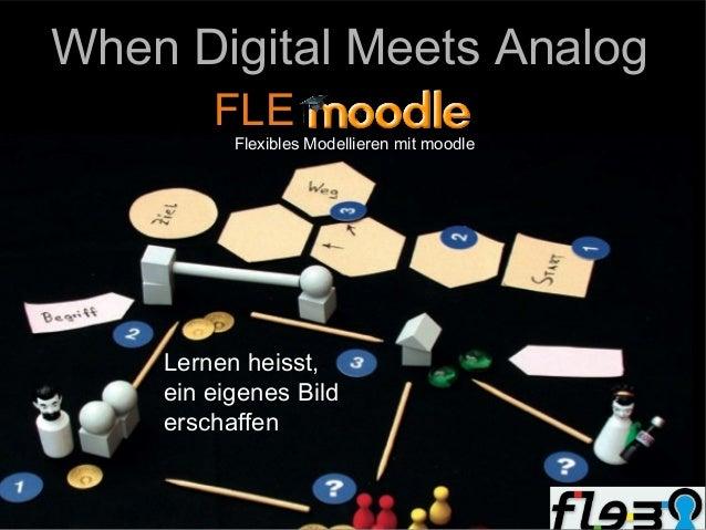 When Digital Meets Analog        FLE          Flexibles Modellieren mit moodle    Lernen heisst,    ein eigenes Bild    er...
