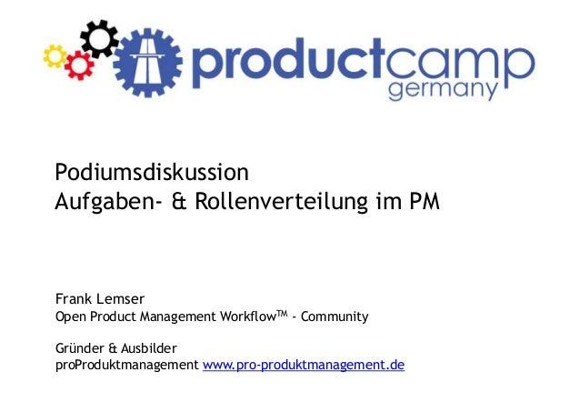 Podiumsdiskussion Aufgaben- & Rollenverteilung im PM Frank Lemser Open Product Management WorkflowTM - Community Gründer &...