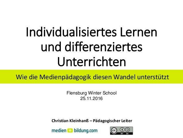 Individualisiertes Lernen und differenziertes Unterrichten Flensburg Winter School 25.11.2016 Christian Kleinhanß – Pädago...