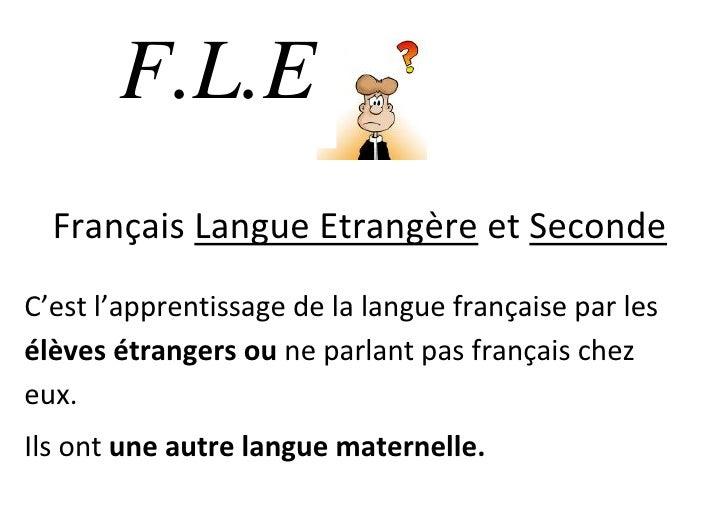 F.L.E       . Langue Etrangère et Seconde   Français C'est l'apprentissage de la langue française par les élèves étrangers...