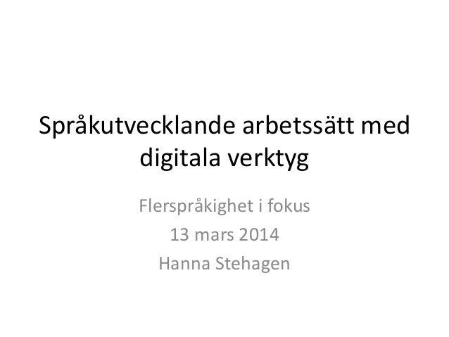 Språkutvecklande arbetssätt med digitala verktyg Flerspråkighet i fokus 13 mars 2014 Hanna Stehagen