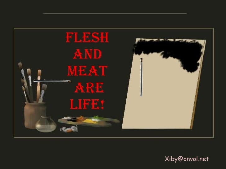 Flesh and meat are life! [email_address]