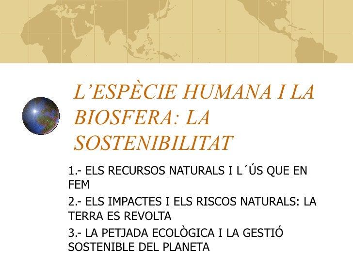 L'ESPÈCIE HUMANA I LA BIOSFERA: LA SOSTENIBILITAT 1.- ELS RECURSOS NATURALS I L´ÚS QUE EN FEM 2.- ELS IMPACTES I ELS RISCO...