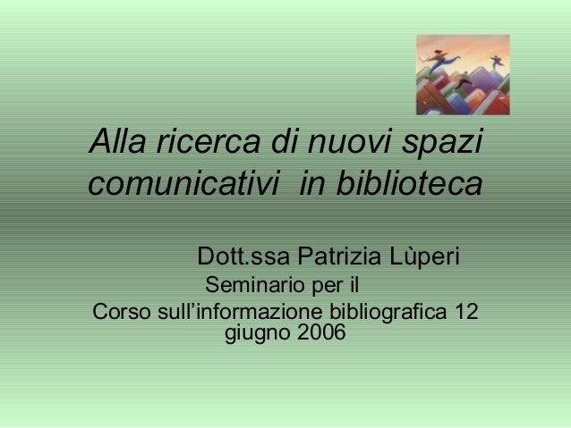 Alla ricerca di nuovi spazi comunicativi in biblioteca Dott.ssa Patrizia Lùperi Seminario per il Corso sull'informazione b...
