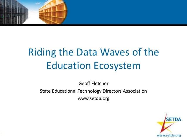 Riding the Data Waves of theEducation EcosystemGeoff FletcherState Educational Technology Directors Associationwww.setda.org