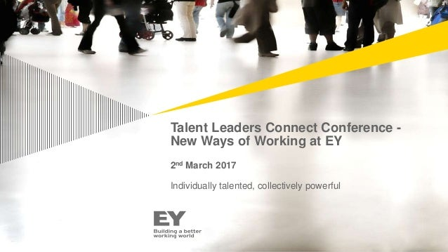Talent Leaders Connect Conference - New Ways of Working at EY 2nd March 2017 Individually talented, collectively powerful