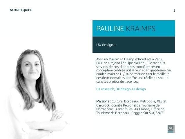 2NOTRE ÉQUIPE UX designer PAULINE KRAIMPS Avec un Master en Design d'Interface à Paris, Pauline a rejoint l'équipe d'Akian...