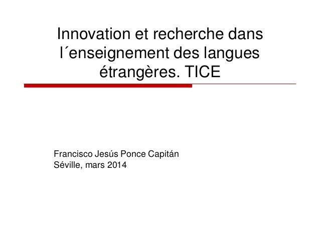 Innovation et recherche dans l´enseignement des langues étrangères. TICE Francisco Jesús Ponce Capitán Séville, mars 2014