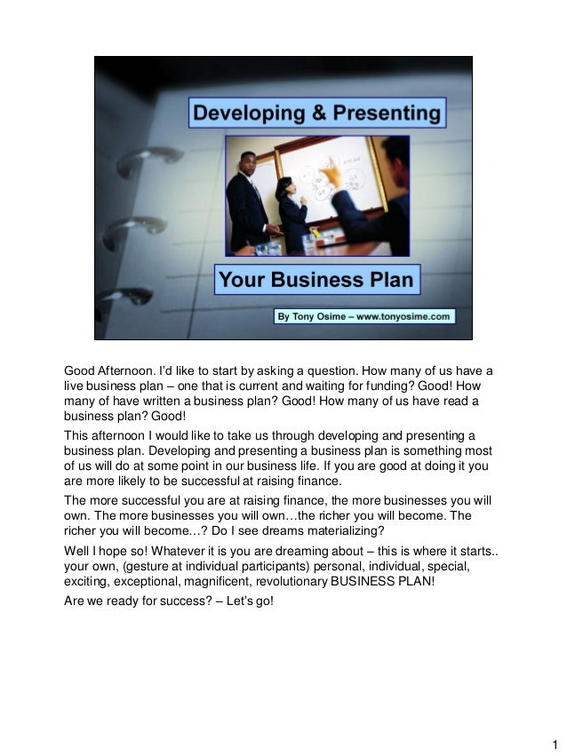 1 Good Afternoon. I'd like to start by asking a question. How many of us have a live business plan – one that is current a...