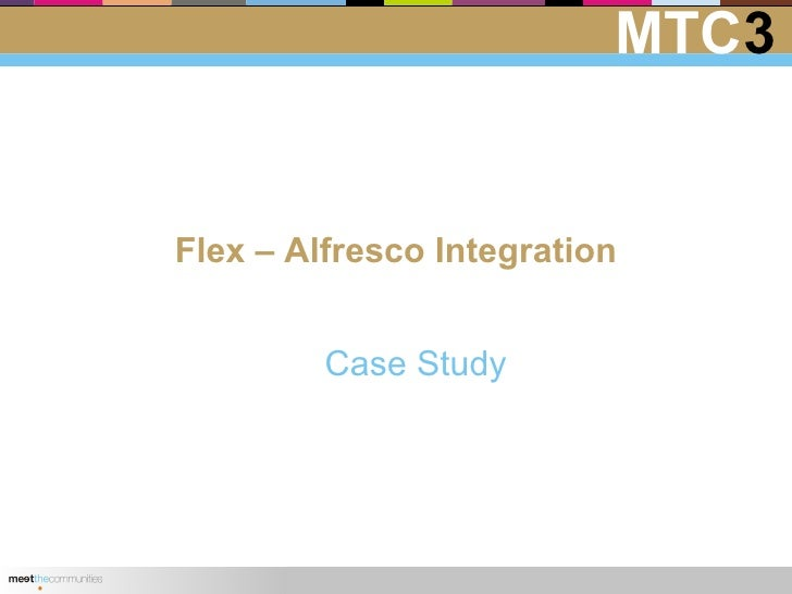 MTC3   Flex – Alfresco Integration            Case Study