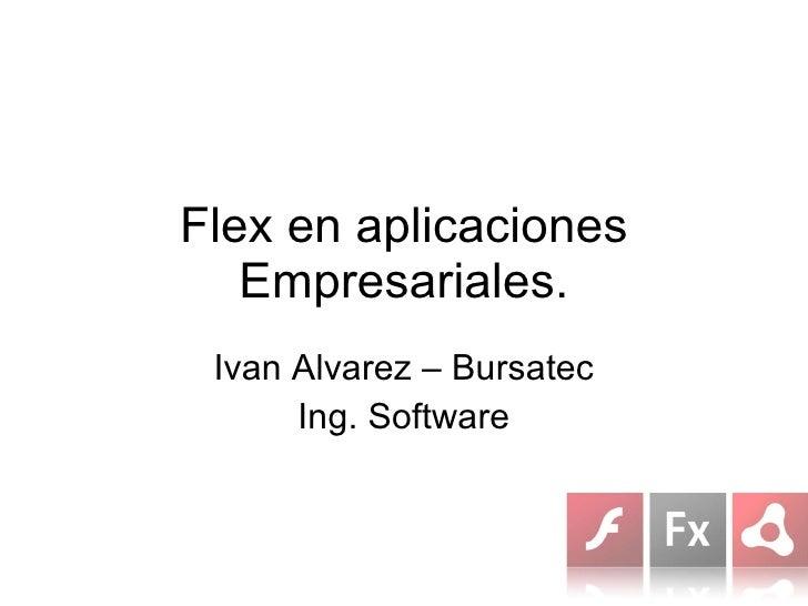Flex en aplicaciones Empresariales. Ivan Alvarez – Bursatec Ing. Software