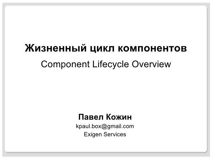 Жизненный цикл компонентов Component Lifecycle Overview Павел Кожин [email_address] Exigen Services