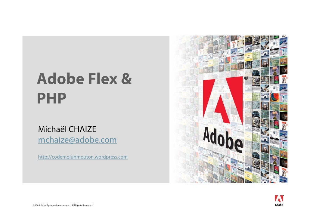 Adobe Flex &    PHP     Michaël CHAIZE     mchaize@adobe.com     http://codemoiunmouton.wordpress.com     2006 Adobe Syste...