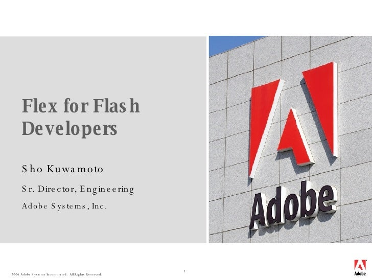 Flex for Flash Developers Sho Kuwamoto Sr. Director, Engineering Adobe Systems, Inc.
