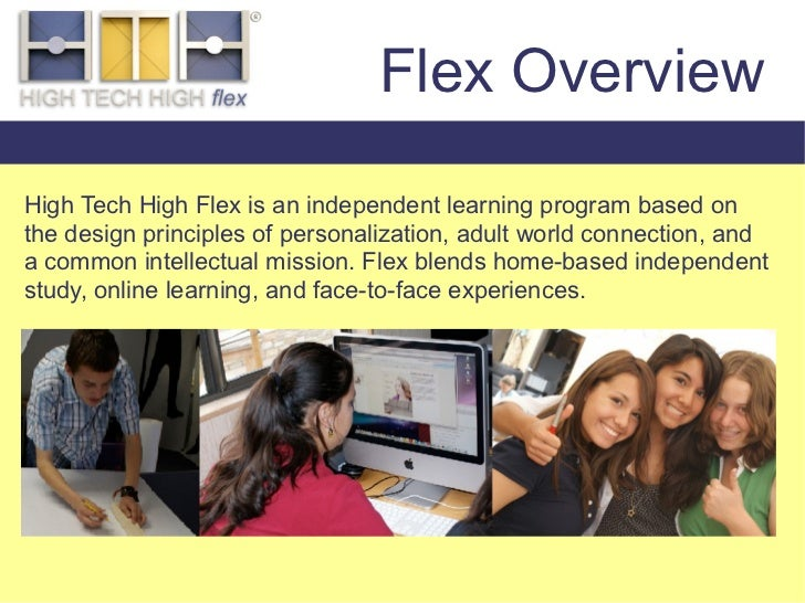 Flex Overview  High Tech High Flex is an independent learning program based on the design principles of personalization, a...