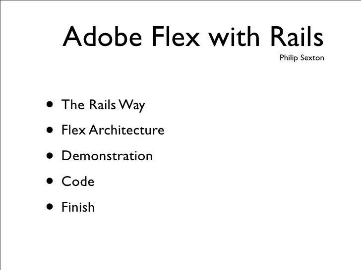 Adobe Flex with Rails                       Philip Sexton     • The Rails Way • Flex Architecture • Demonstration • Code •...