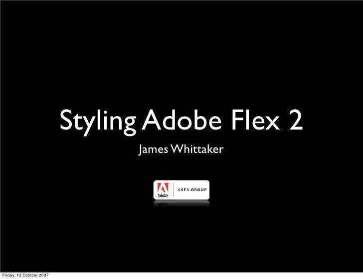 Styling Adobe Flex 2                                 James Whittaker     Friday, 12 October 2007