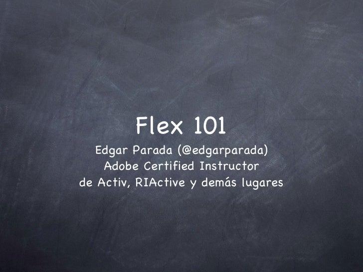 Flex 101 <ul><li>Edgar Parada (@edgarparada) </li></ul><ul><li>Adobe Certified Instructor </li></ul><ul><li>de Activ, RIAc...