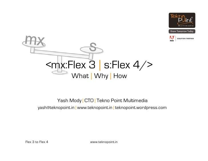 <mx:Flex 3 | s:Flex 4/>                          What | Why | How                      Yash Mody | CTO | Tekno Point Multi...