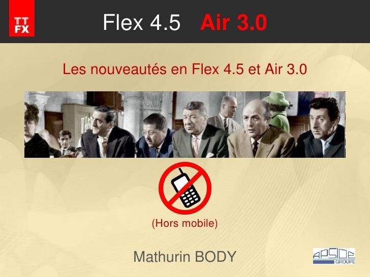 Flex 4.5 Air 3.0Les nouveautés en Flex 4.5 et Air 3.0             (Hors mobile)          Mathurin BODY