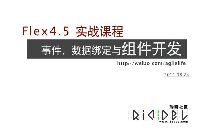 Flex4.5 实战课程  事件、数据绑定与组件开发           http://weibo.com/agilelife                            2011.08.24