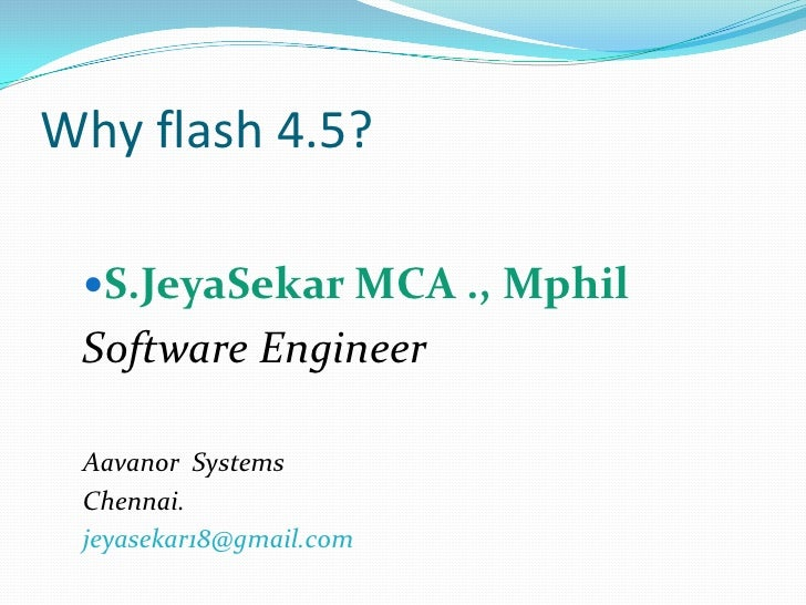 Why flash 4.5? <br />S.JeyaSekar MCA ., Mphil<br />Software Engineer<br />Aavanor  Systems<br />Chennai.<br />jeyasekar18@...