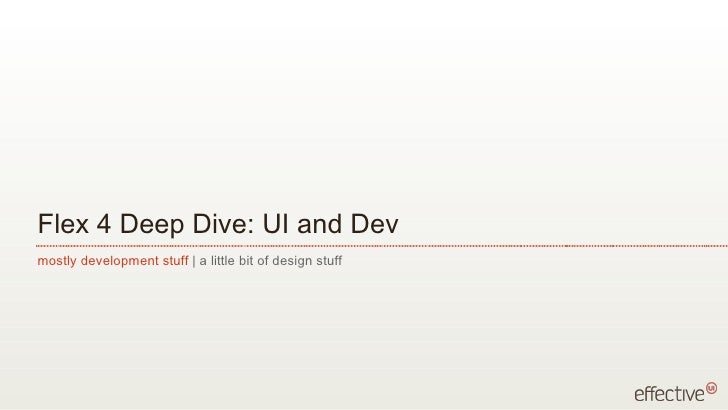 Flex 4 Deep Dive: UI and Dev <ul><li>mostly development stuff  | a little bit of design stuff </li></ul>