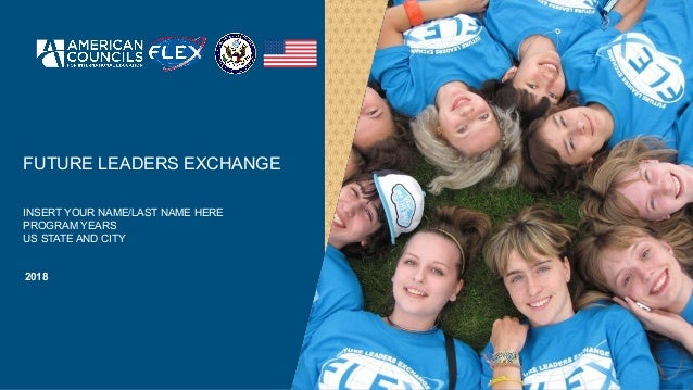 FUTURE LEADERS EXCHANGE INSERT YOUR NAME/LAST NAME HERE PROGRAM YEARS US STATE AND CITY 2018