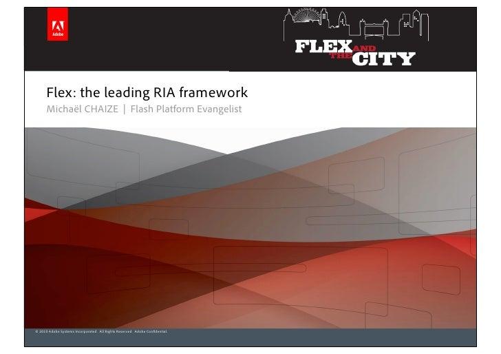 Flex: the leading RIA framework       Michaël CHAIZE | Flash Platform Evangelist     © 2010 Adobe Systems Incorporated. Al...