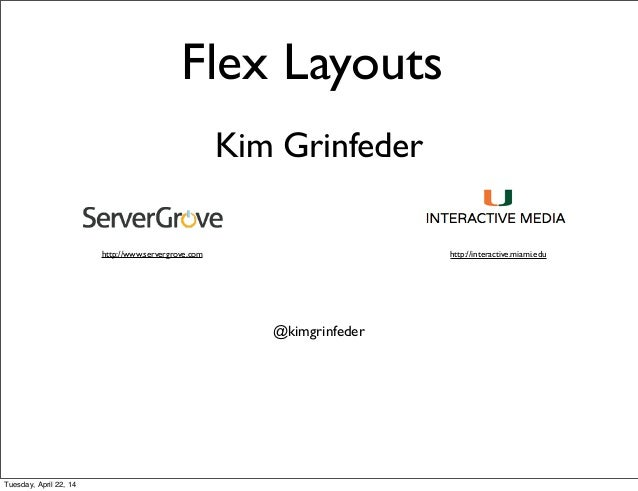 Kim Grinfeder http://www.servergrove.com http://interactive.miami.edu @kimgrinfeder Flex Layouts Tuesday, April 22, 14