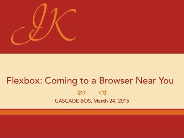 — – Flexbox: Coming to a Browser Near You CASCADE BOS, March 24, 2015