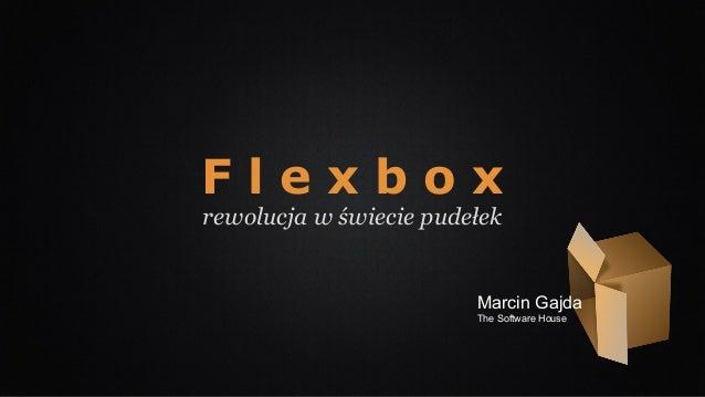 F l e x b o x rewolucja w świecie pudełek Marcin Gajda The Software House