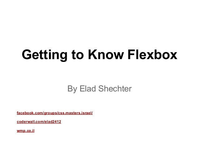 Getting to Know Flexbox By Elad Shechter facebook.com/groups/css.masters.israel/ coderwall.com/elad2412 wmp.co.il
