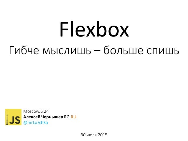 MoscowJS 24 Алексей Чернышев RG.RU @mrLozchka 30 июля 2015 Flexbox Гибче мыслишь – больше спишь