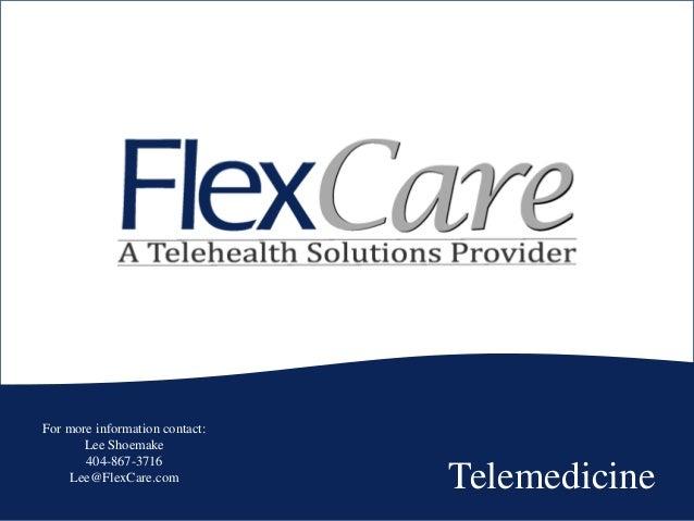 Telemedicine For more information contact: Lee Shoemake 404-867-3716 Lee@FlexCare.com
