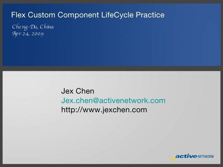 Flex Custom Component LifeCycle Practice <ul><li>Cheng-Du, China </li></ul><ul><li>Apr 24, 2009 </li></ul>Jex Chen [email_...