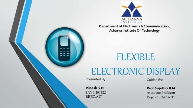 FLEXIBLE ELECTRONIC DISPLAYPresented By: Vinesh C.H 1AY11EC122 BEEC,AIT Guided By: Prof Sujatha B.M Associate Professor De...