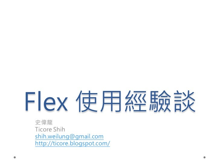 Flex 使用經驗談史偉龍Ticore Shihshih.weilung@gmail.comhttp://ticore.blogspot.com/