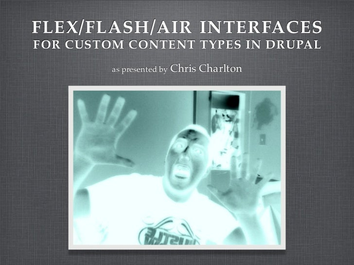 FLEX/FLASH/AIR INTERFACES FOR CUSTOM CONTENT TYPES IN DRUPAL          as presented by Chris   Charlton